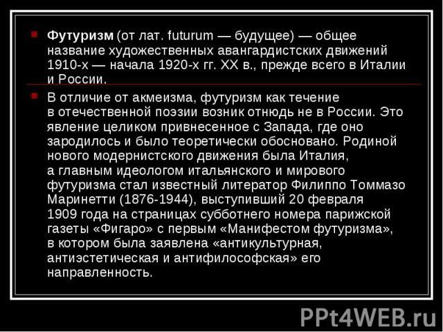 Футуризм (отлат. futurum— будущее)— общее название художественных авангардистских движений 1910-х— начала 1920-х гг.XXв., прежде всего вИталии иРоссии. Вотличие отакмеизма, футуризм как течение вотечественной поэзии возник отнюдь невРос…