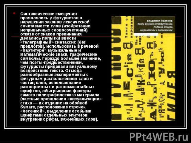Синтаксические смещения проявлялись у футуристов в нарушении законов лексической сочетаемости слов (изобретении непривычных словосочетаний), отказе от знаков препинания. Делались попытки ввести «телеграфный» синтаксис (без предлогов), использовать в…
