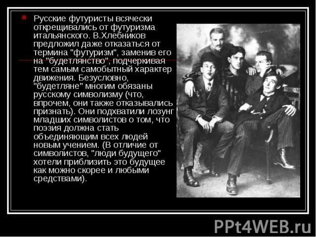 Русские футуристы всячески открещивались от футуризма итальянского. В.Хлебников предложил даже отказаться от термина