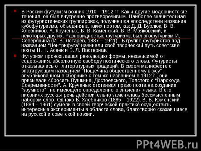 В России футуризм возник 1910 – 1912 гг. Как и другие модернистские течения, он был внутренне противоречивым. Наиболее значительная из футуристических группировок, получившая впоследствии название кубофутуризма, объединяла таких поэтов, как Д. Д. Бу…