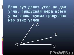 Если луч делит угол на два угла, градусная мера всего угла равна сумме градусных