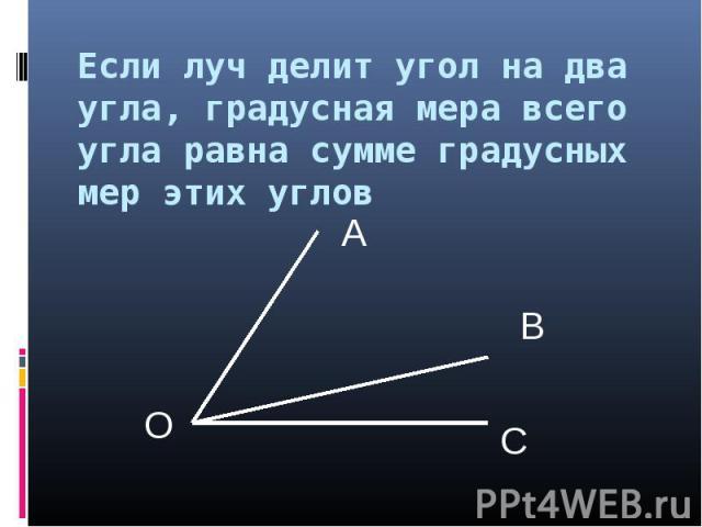 Если луч делит угол на два угла, градусная мера всего угла равна сумме градусных мер этих углов