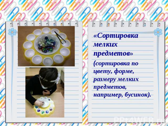 «Сортировка мелких предметов» (сортировка по цвету, форме, размеру мелких предметов, например, бусинок).