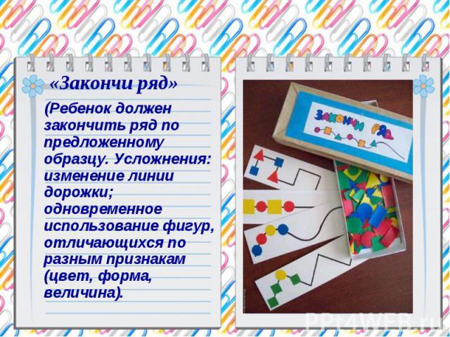 «Закончи ряд» (Ребенок должен закончить ряд по предложенному образцу. Усложнения: изменение линии дорожки; одновременное использование фигур, отличающихся по разным признакам (цвет, форма, величина).