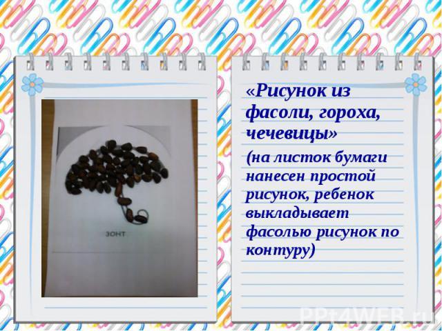 «Рисунок из фасоли, гороха, чечевицы» (на листок бумаги нанесен простой рисунок, ребенок выкладывает фасолью рисунок по контуру)