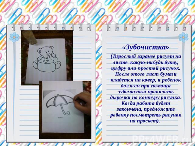 «Зубочистка» (Взрослый заранее рисует на листе какую-нибудь букву, цифру или простой рисунок. После этого лист бумаги кладется на ковер, и ребенок должен при помощи зубочистки проколоть дырочки по контуру рисунка. Когда работа будет закончена, предл…