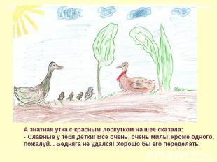 А знатная утка с красным лоскутком на шее сказала: - Славные у тебя детки! Все о