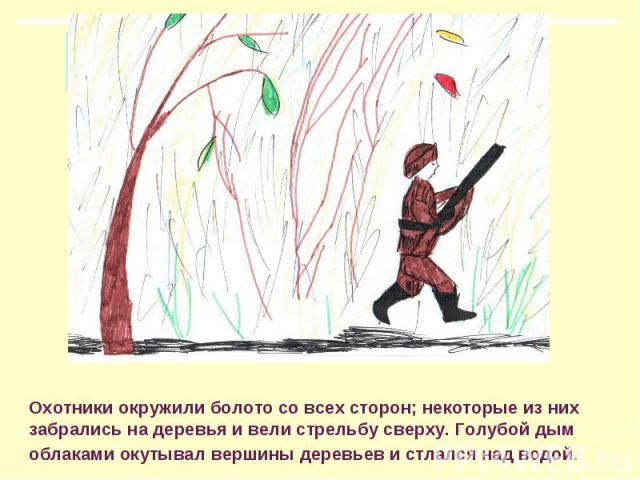 Охотники окружили болото со всех сторон; некоторые из них забрались на деревья и вели стрельбу сверху. Голубой дым облаками окутывал вершины деревьев и стлался над водой.