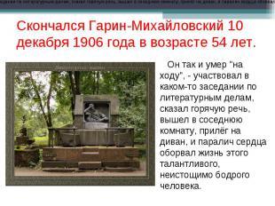 Скончался Гарин-Михайловский 10 декабря 1906 года в возрасте 54 лет. Он так и ум