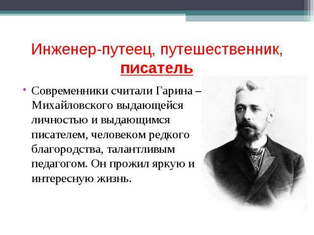 Инженер-путеец, путешественник, писатель Современники считали Гарина – Михайловского выдающейся личностью и выдающимся писателем, человеком редкого благородства, талантливым педагогом. Он прожил яркую и интересную жизнь.