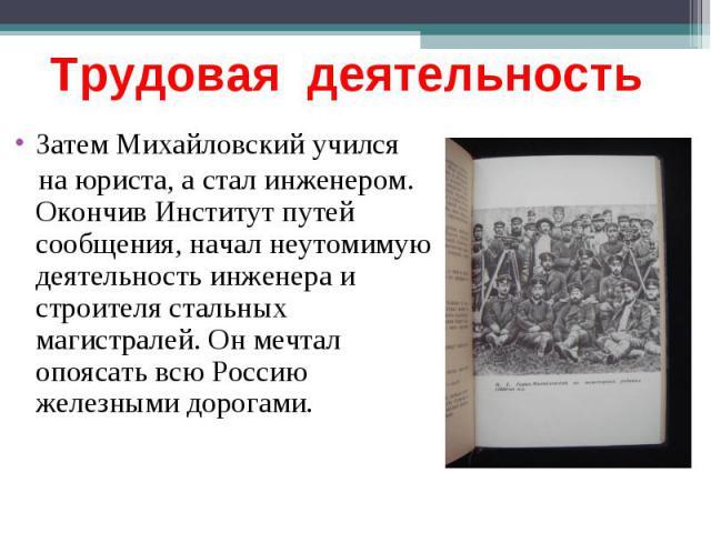 Трудовая деятельность Затем Михайловский учился на юриста, а стал инженером. Окончив Институт путей сообщения, начал неутомимую деятельность инженера и строителя стальных магистралей. Он мечтал опоясать всю Россию железными дорогами.