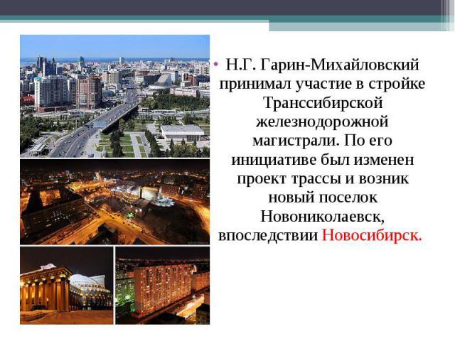 Н.Г. Гарин-Михайловский принимал участие в стройке Транссибирской железнодорожной магистрали. По его инициативе был изменен проект трассы и возник новый поселок Новониколаевск, впоследствии Новосибирск.