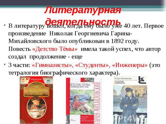 Литературная деятельность В литературу вошел, когда ему было уже 40 лет. Первое произведение Николая Георгиевича Гарина-Михайловского было опубликован в 1892 году. Повесть «Детство Тёмы» имела такой успех, что автор создал продолжение - еще 3 части:…
