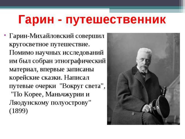 Гарин - путешественник Гарин-Михайловский совершил кругосветное путешествие. Помимо научных исследований им был собран этнографический материал, впервые записаны корейские сказки. Написал путевые очерки