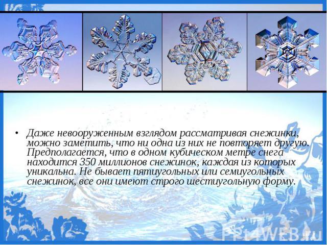 Даже невооруженным взглядом рассматривая снежинки, можно заметить, что ни одна из них не повторяет другую. Предполагается, что в одном кубическом метре снега находится 350 миллионов снежинок, каждая из которых уникальна. Не бывает пятиугольных или с…