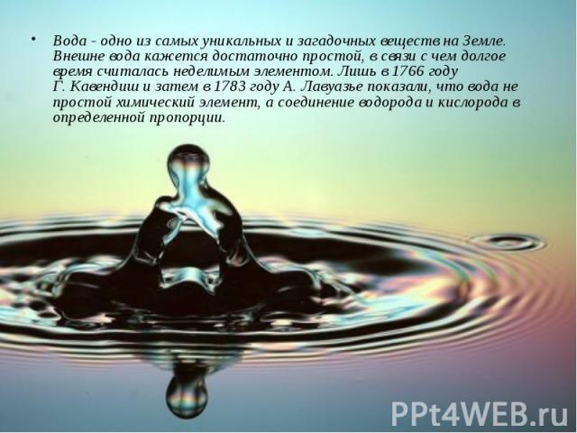 Вода - одно из самых уникальных и загадочных веществ на Земле. Внешне вода кажется достаточно простой, в связи с чем долгое время считалась неделимым элементом. Лишь в 1766 году Г.Кавендиш и затем в 1783 году А.Лавуазье показали, что вода не прост…