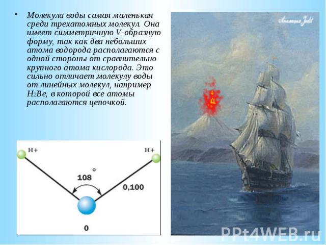 Молекула воды самая маленькая среди трехатомных молекул. Она имеет симметричную V-образную форму, так как два небольших атома водорода располагаются с одной стороны от сравнительно крупного атома кислорода. Это сильно отличает молекулу воды от линей…