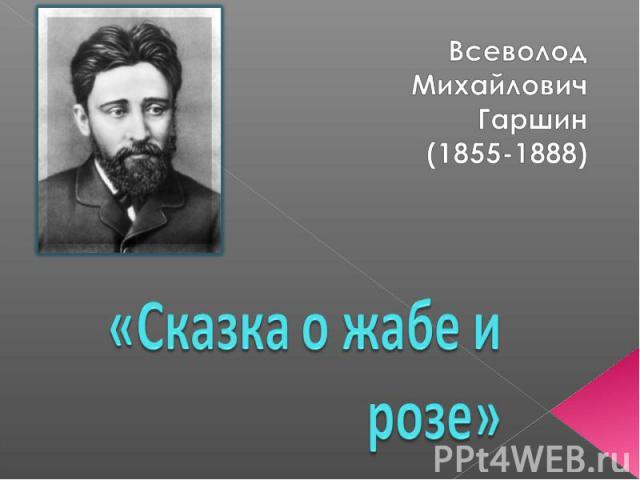 Всеволод Михайлович Гаршин (1855-1888) Сказка о жабе и розе