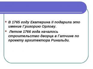 В 1765 году Екатерина II подарила это имение Григорию Орлову. Летом 1766 года на