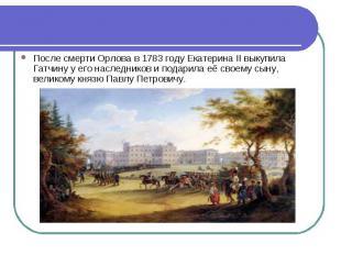 После смерти Орлова в 1783 году Екатерина II выкупила Гатчину у его наследников