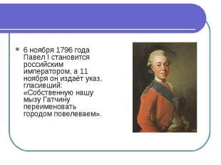 6 ноября 1796 года Павел I становится российским императором, а 11 ноября он изд