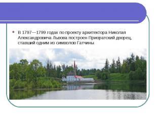 В 1797—1799 годах по проекту архитектора Николая Александровича Львова построен