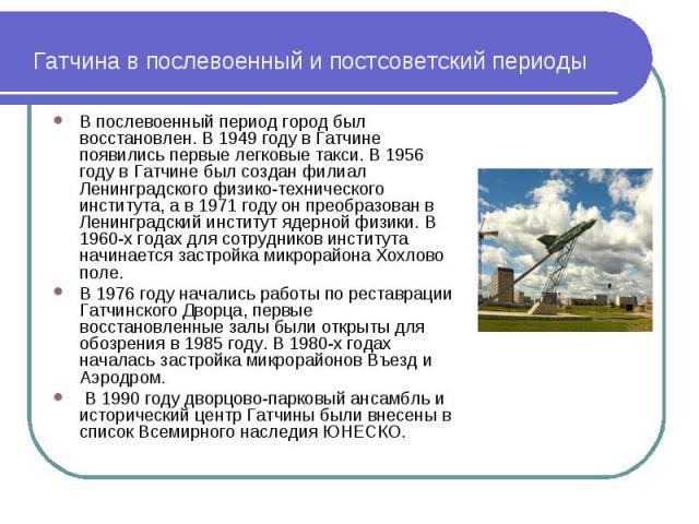 Гатчина в послевоенный и постсоветский периоды В послевоенный период город был восстановлен. В 1949 году в Гатчине появились первые легковые такси. В 1956 году в Гатчине был создан филиал Ленинградского физико-технического института, а в 1971 году о…