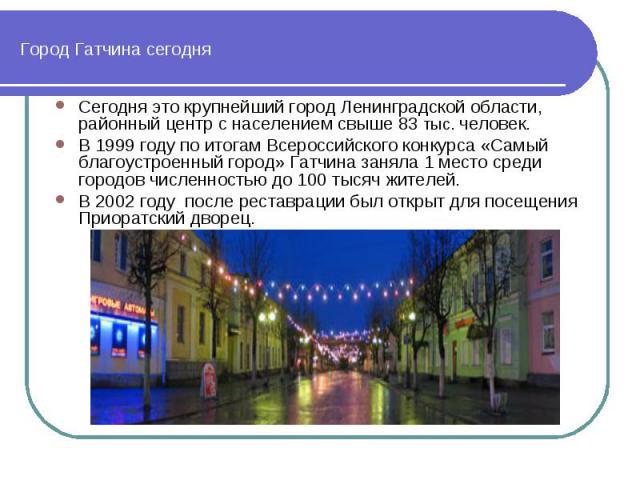 Город Гатчина сегодня Сегодня это крупнейший город Ленинградской области, районный центр с населением свыше 83 тыс. человек. В 1999 году по итогам Всероссийского конкурса «Самый благоустроенный город» Гатчина заняла 1 место среди городов численность…