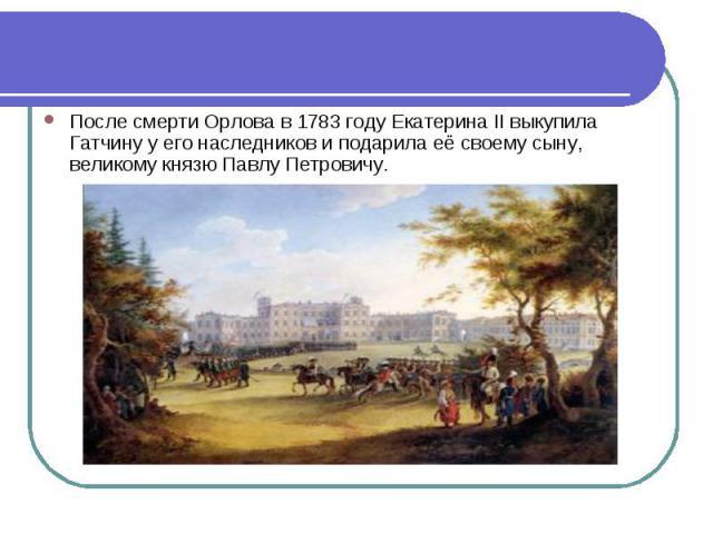 После смерти Орлова в 1783 году Екатерина II выкупила Гатчину у его наследников и подарила её своему сыну, великому князю Павлу Петровичу.
