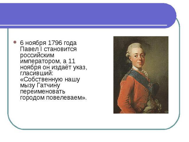 6 ноября 1796 года Павел I становится российским императором, а 11 ноября он издаёт указ, гласивший: «Собственную нашу мызу Гатчину переименовать городом повелеваем».