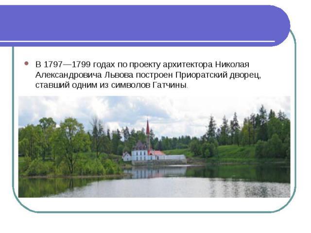 В 1797—1799 годах по проекту архитектора Николая Александровича Львова построен Приоратский дворец, ставший одним из символов Гатчины.