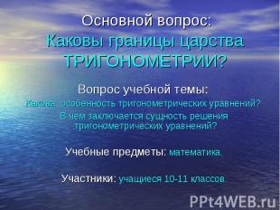 Основной вопрос: Каковы границы царства ТРИГОНОМЕТРИИ? Вопрос учебной темы: Како