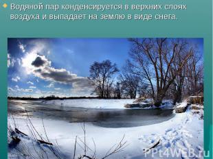 Водяной пар конденсируется в верхних слоях воздуха и выпадает на землю в виде сн