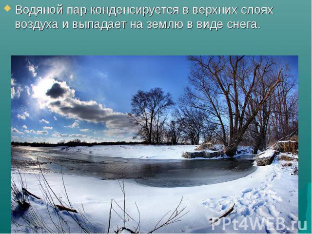 Водяной пар конденсируется в верхних слоях воздуха и выпадает на землю в виде снега.