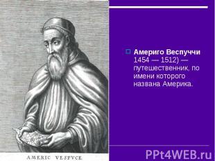 Америго Веспуччи 1454— 1512)— путешественник, по имени которого названа Америк