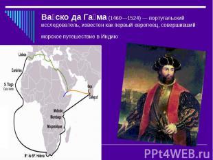 Ва ско да Га ма (1460—1524)— португальский исследователь, известен как первый е