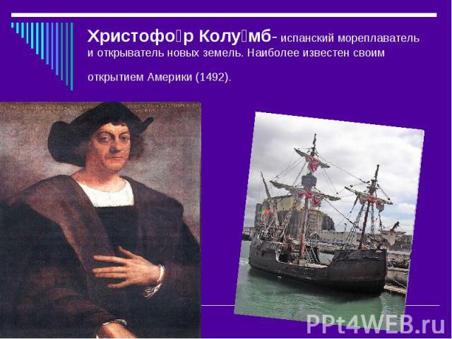 Христофо р Колу мб- испанский мореплаватель и открыватель новых земель. Наиболее известен своим открытием Америки (1492).