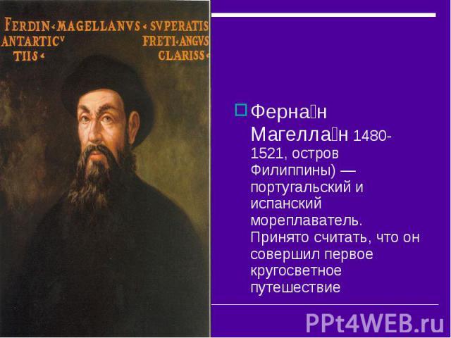 Ферна н Магелла н 1480-1521, остров Филиппины)— португальский и испанский мореплаватель. Принято считать, что он совершил первое кругосветное путешествие