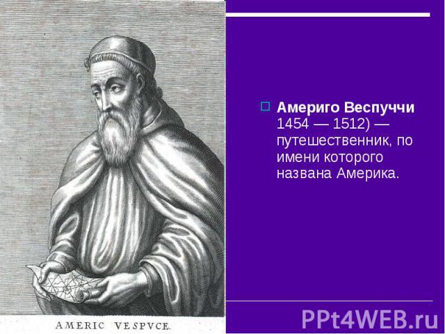Америго Веспуччи 1454— 1512)— путешественник, по имени которого названа Америка.