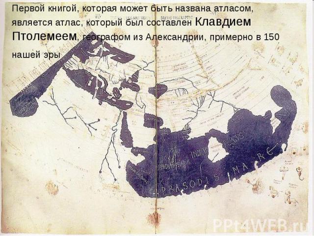 Первой книгой, которая может быть названа атласом, является атлас, который был составлен Клавдием Птолемеем, географом из Александрии, примерно в 150 нашей эры