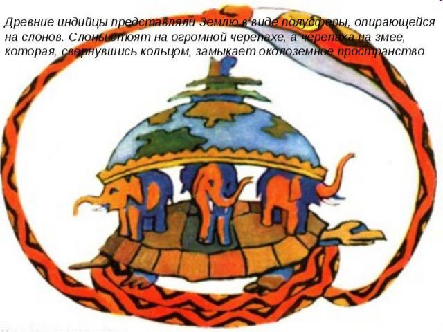 Древние индийцы представляли Землю в виде полусферы, опирающейся на слонов. Слоны стоят на огромной черепахе, а черепаха на змее, которая, свернувшись кольцом, замыкает околоземное пространство