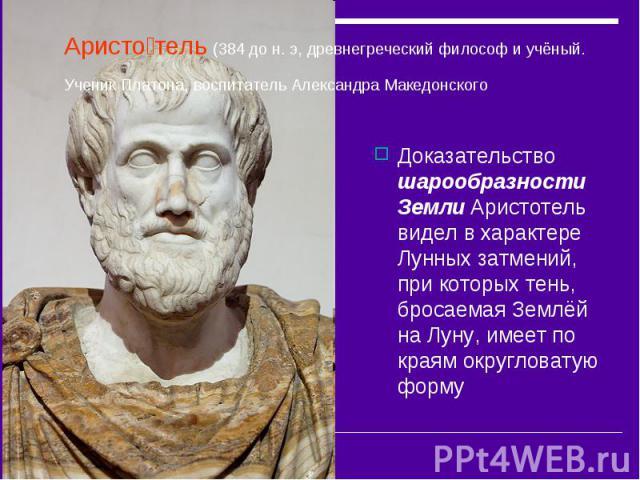 Аристо тель (384 до н. э, древнегреческий философ и учёный. Ученик Платона, воспитатель Александра Македонского Доказательство шарообразности Земли Аристотель видел в характере Лунных затмений, при которых тень, бросаемая Землёй на Луну, имеет по кр…