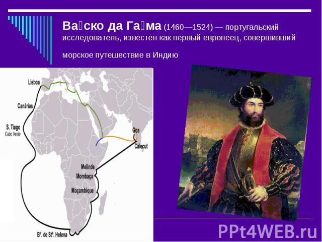 Ва ско да Га ма (1460—1524)— португальский исследователь, известен как первый европеец, совершивший морское путешествие в Индию