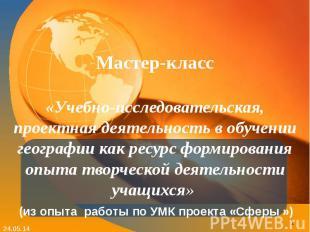 Мастер-класс «Учебно-исследовательская, проектная деятельность в обучении геогра