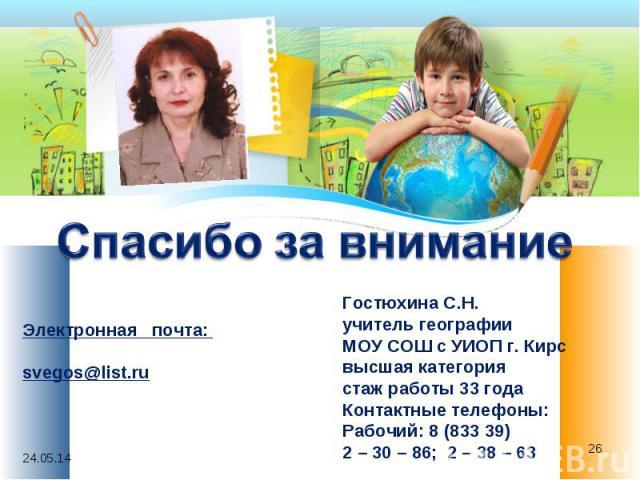 Спасибо за внимание Гостюхина С.Н. учитель географии МОУ СОШ с УИОП г. Кирс высшая категория стаж работы 33 года Контактные телефоны: Рабочий: 8 (833 39) 2 – 30 – 86; 2 – 38 – 63 Электронная почта: svegos@list.ru