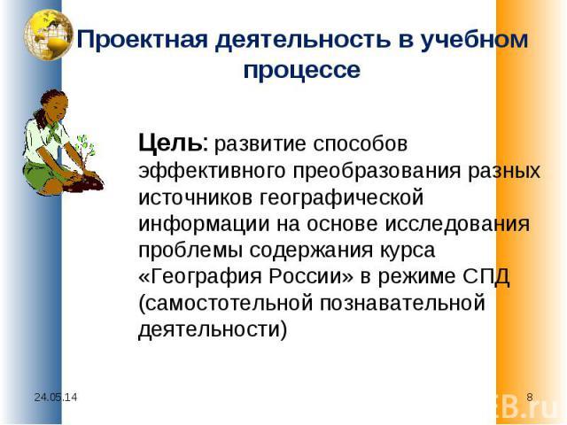 Проектная деятельность в учебном процессе Цель: развитие способов эффективного преобразования разных источников географической информации на основе исследования проблемы содержания курса «География России» в режиме СПД (самостотельной познавательной…