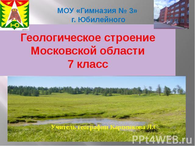 МОУ «Гимназия № 3» г. Юбилейного Геологическое строение Московской области 7 класс