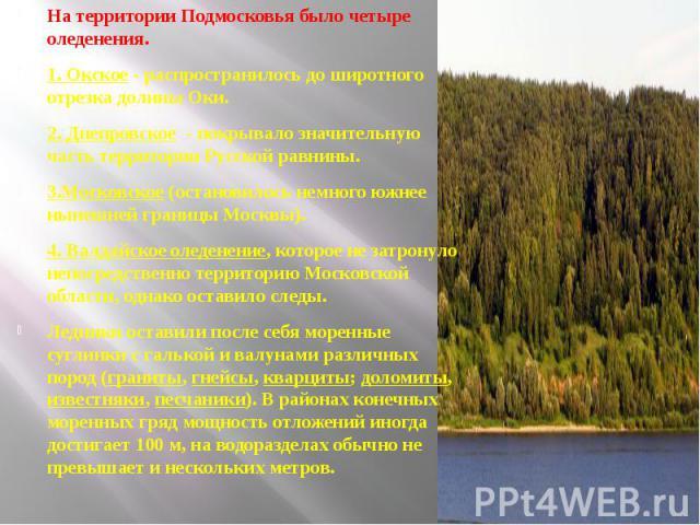 На территории Подмосковья было четыре оледенения. 1. Окское - распространилось до широтного отрезка долины Оки. 2. Днепровское - покрывало значительную часть территории Русской равнины. 3.Московское (остановилось немного южнее нынешней границы Москв…