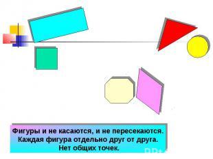 Фигуры и не касаются, и не пересекаются. Каждая фигура отдельно друг от друга. Н