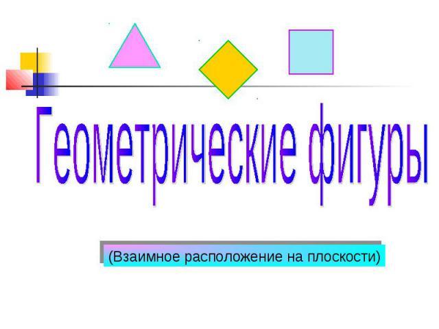 Геометрические фигуры (Взаимное расположение на плоскости)